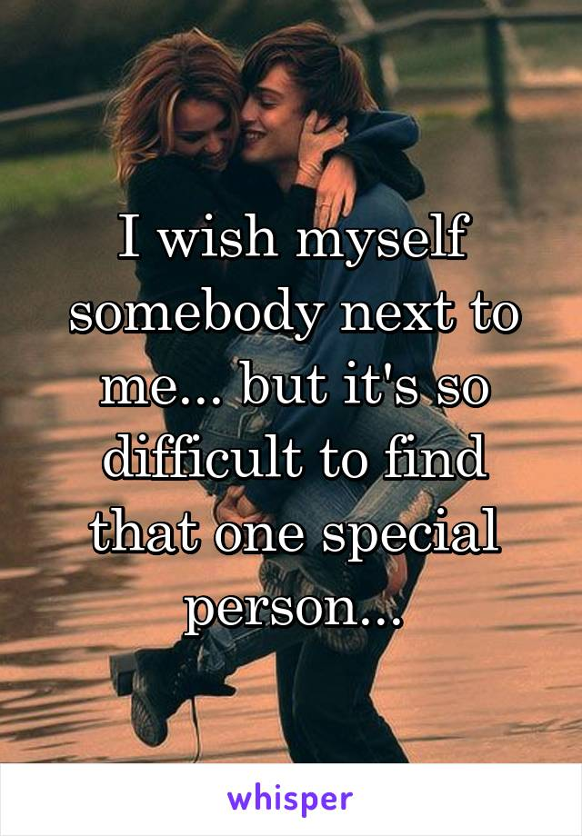 I wish myself somebody next to me... but it's so difficult to find that one special person...