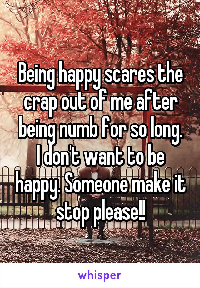 Being happy scares the crap out of me after being numb for so long. I don't want to be happy. Someone make it stop please!!