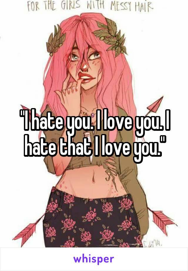 """""""I hate you. I love you. I hate that I love you."""""""