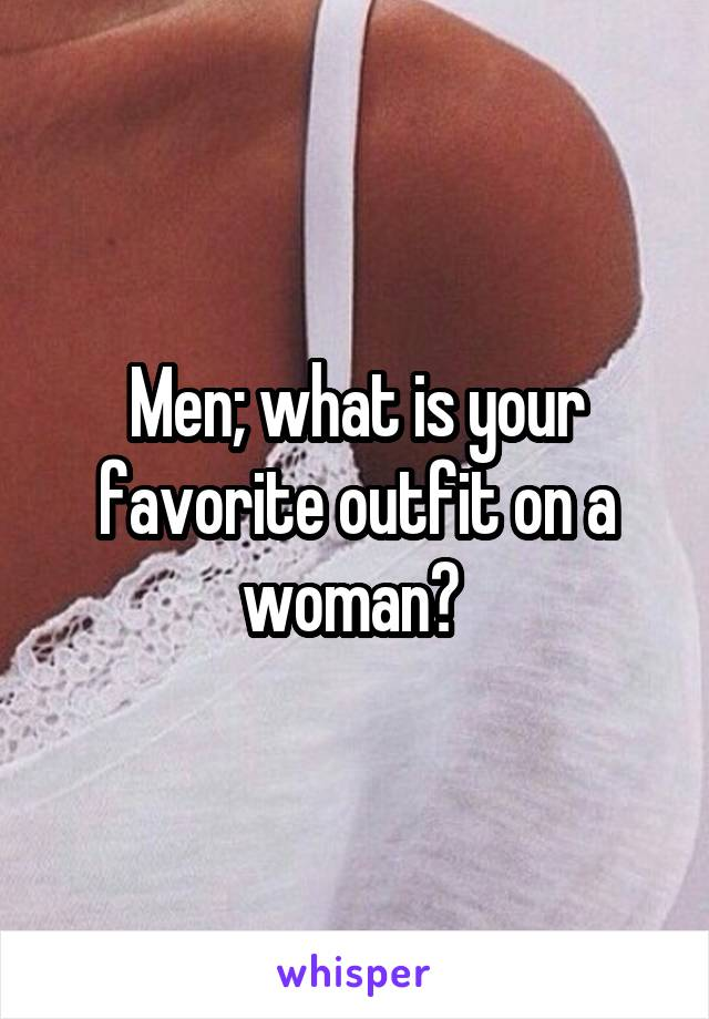 Men; what is your favorite outfit on a woman?