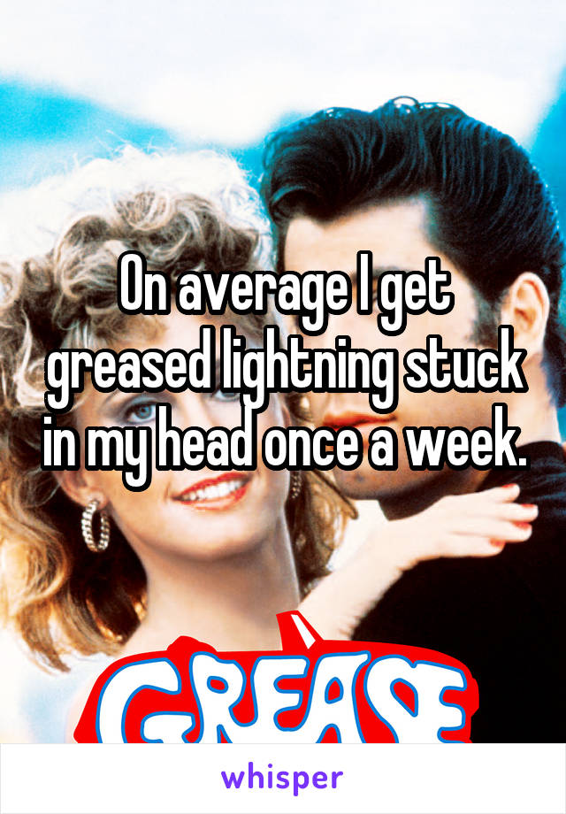 On average I get greased lightning stuck in my head once a week.
