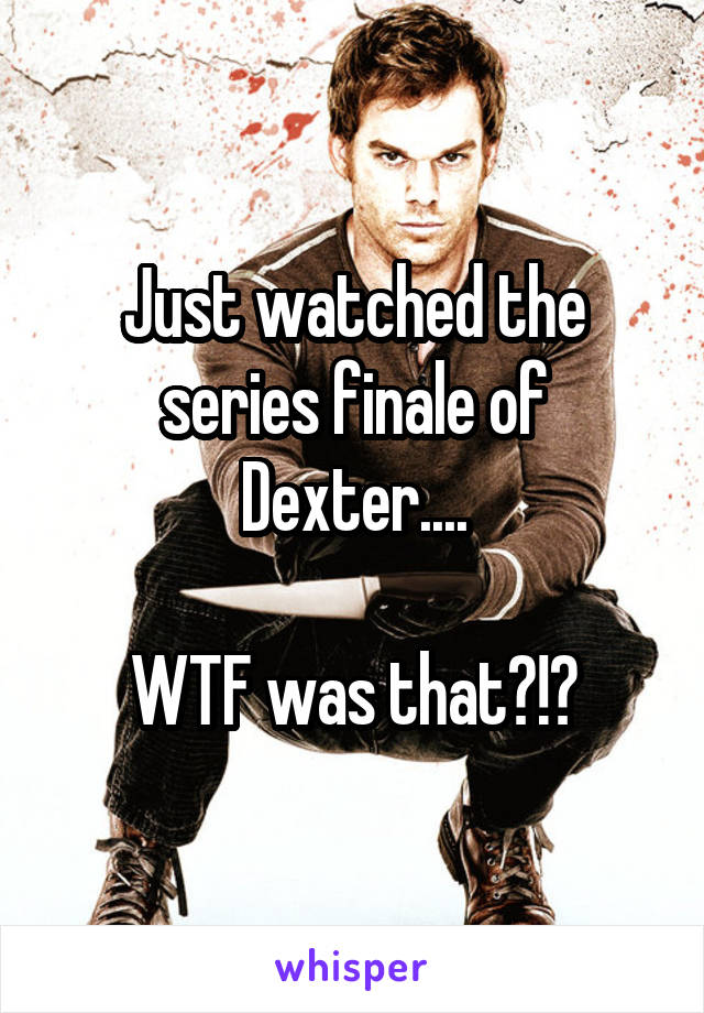 Just watched the series finale of Dexter....  WTF was that?!?