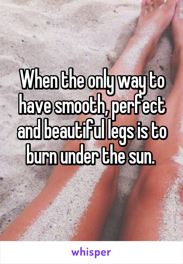When the only way to have smooth, perfect and beautiful legs is to burn under the sun.