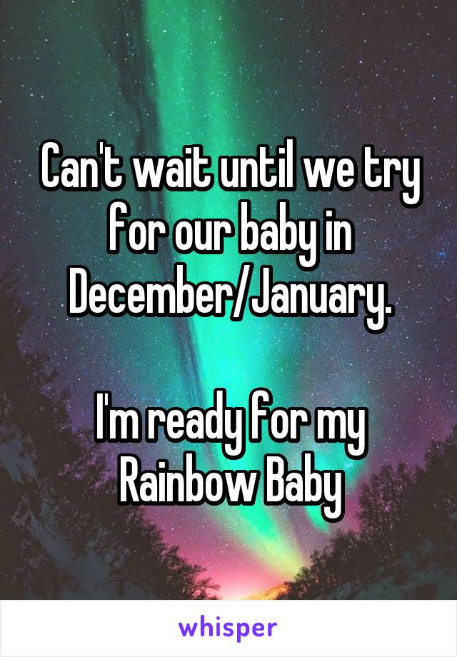 Can't wait until we try for our baby in December/January.  I'm ready for my Rainbow Baby