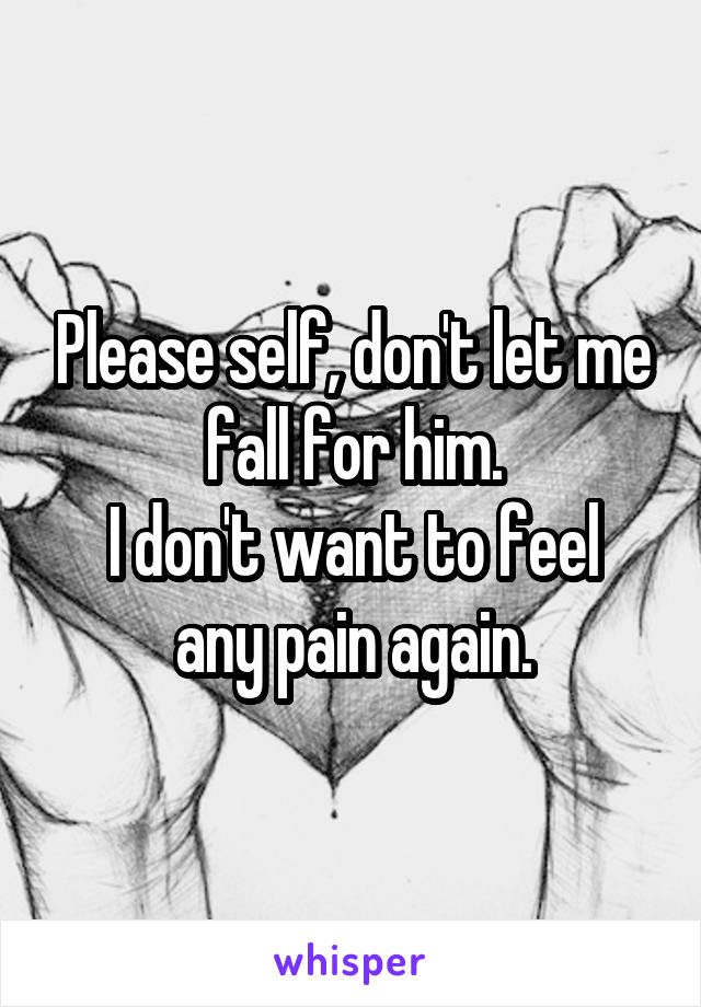 Please self, don't let me fall for him. I don't want to feel any pain again.