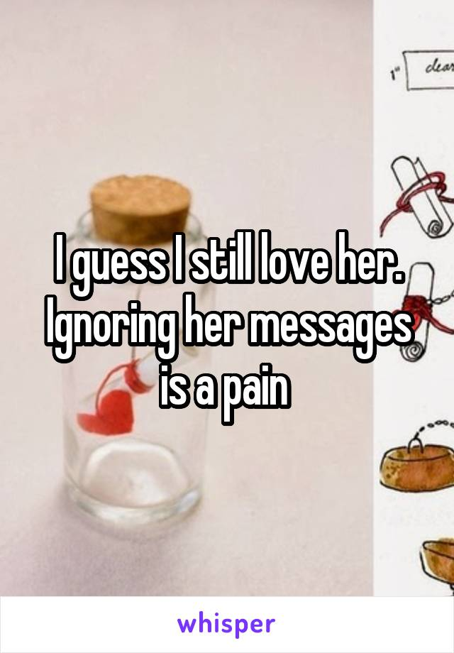 I guess I still love her. Ignoring her messages is a pain