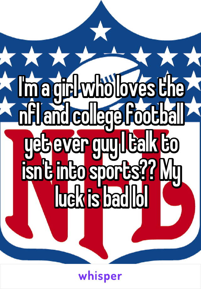 I'm a girl who loves the nfl and college football yet ever guy I talk to isn't into sports?? My luck is bad lol