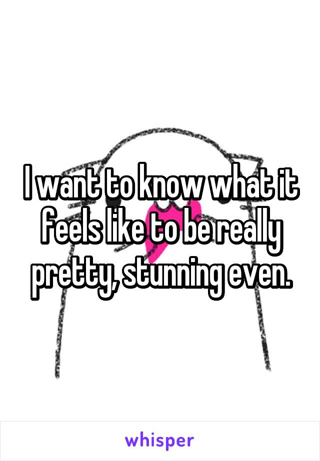 I want to know what it feels like to be really pretty, stunning even.