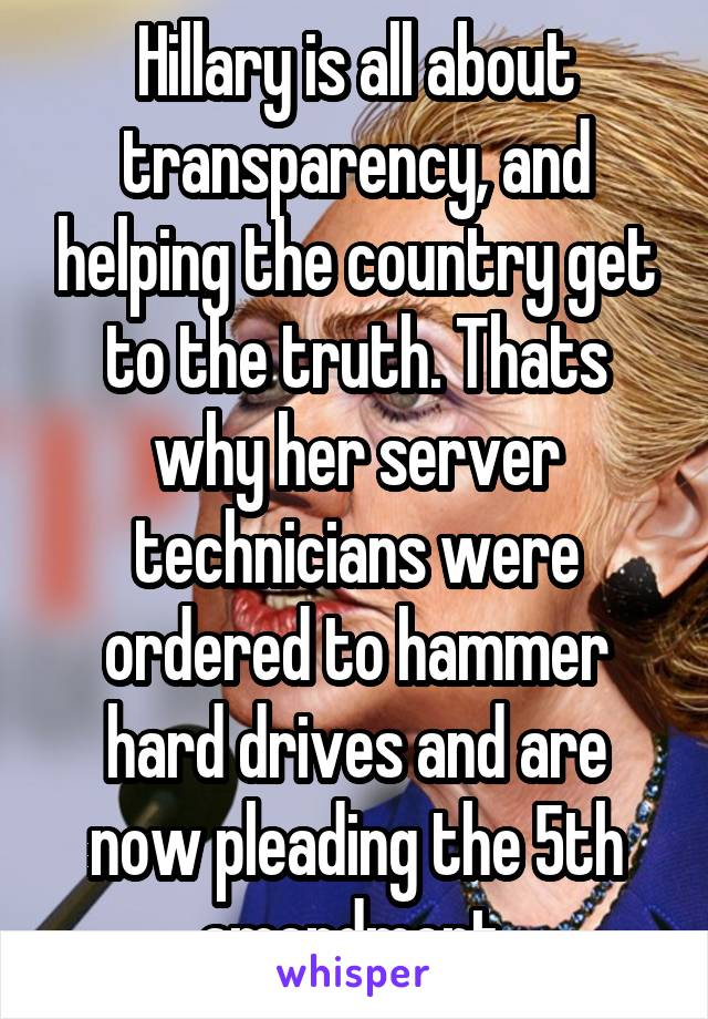 Hillary is all about transparency, and helping the country get to the truth. Thats why her server technicians were ordered to hammer hard drives and are now pleading the 5th amendment.