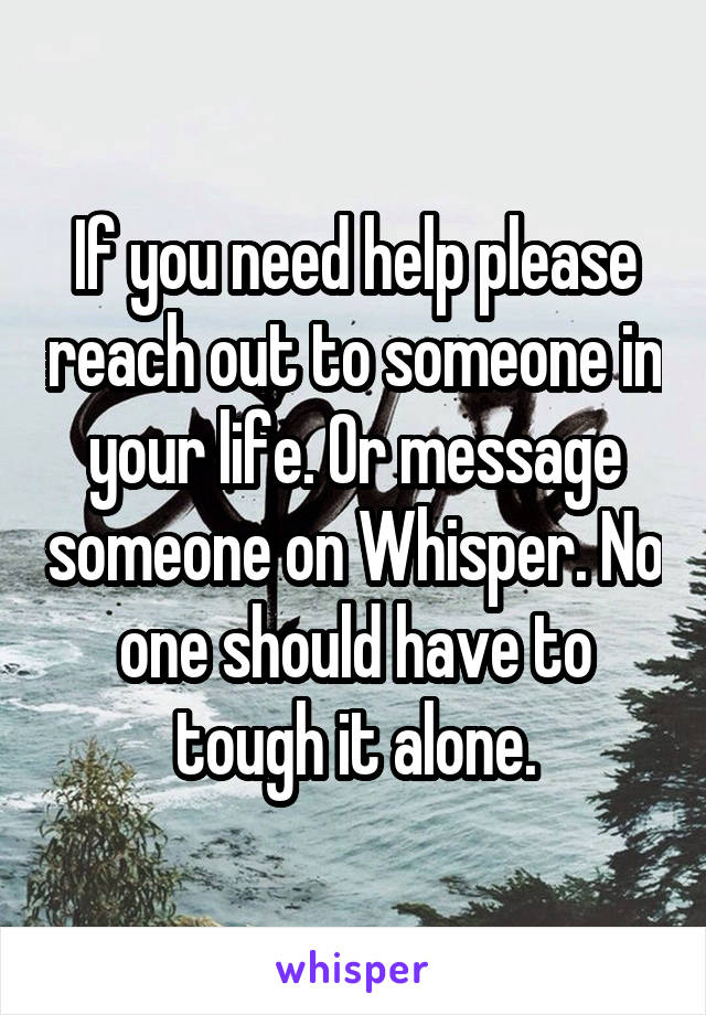 If you need help please reach out to someone in your life. Or message someone on Whisper. No one should have to tough it alone.