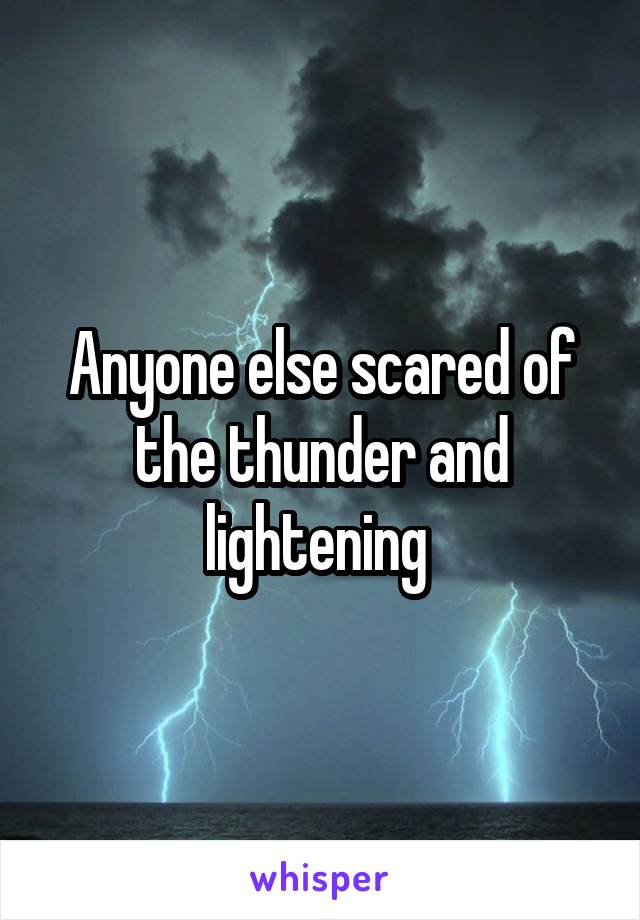 Anyone else scared of the thunder and lightening