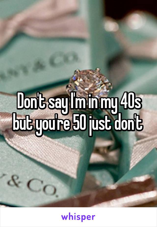Don't say I'm in my 40s but you're 50 just don't