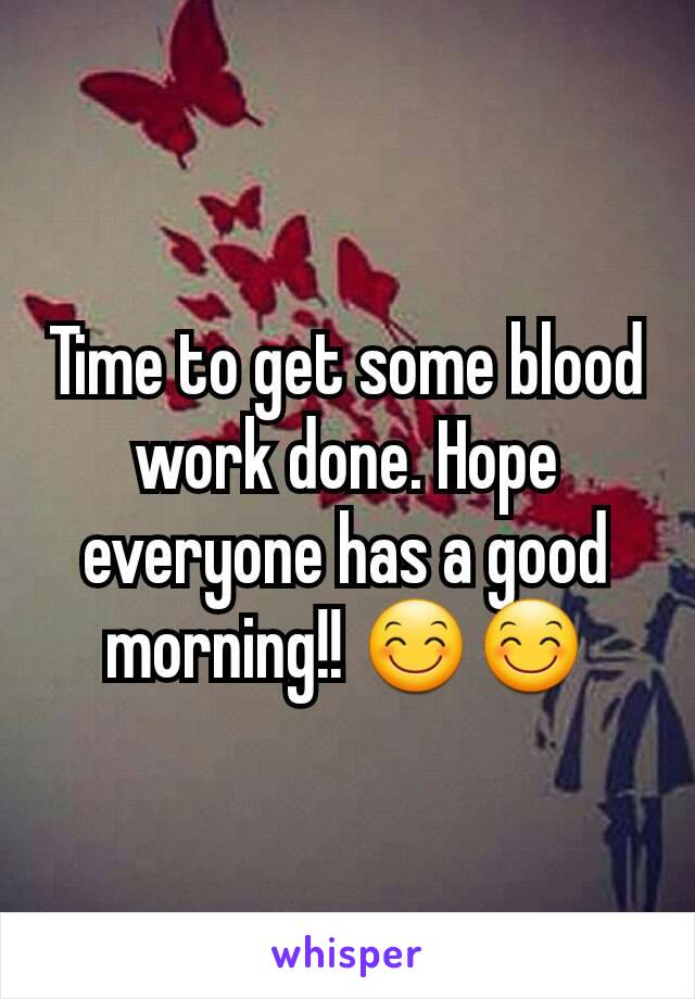 Time to get some blood work done. Hope everyone has a good morning!! 😊😊