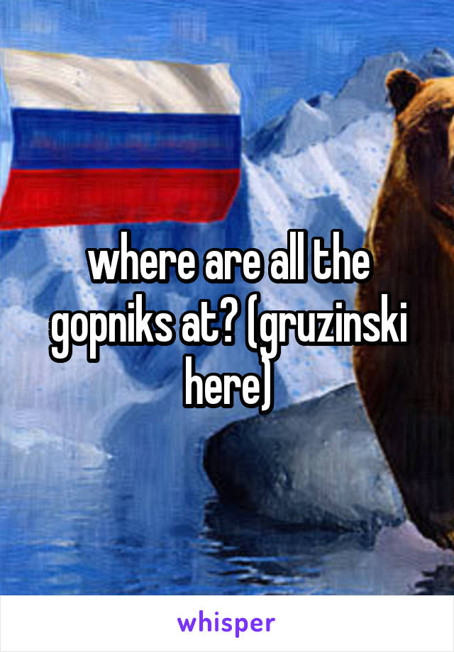 where are all the gopniks at? (gruzinski here)