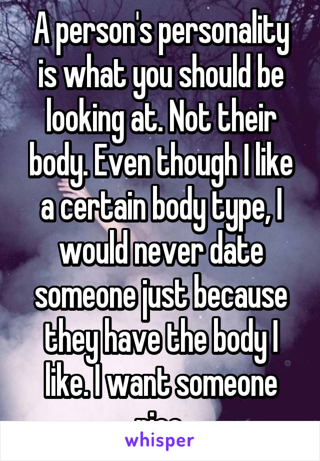 A person's personality is what you should be looking at. Not their body. Even though I like a certain body type, I would never date someone just because they have the body I like. I want someone nice.