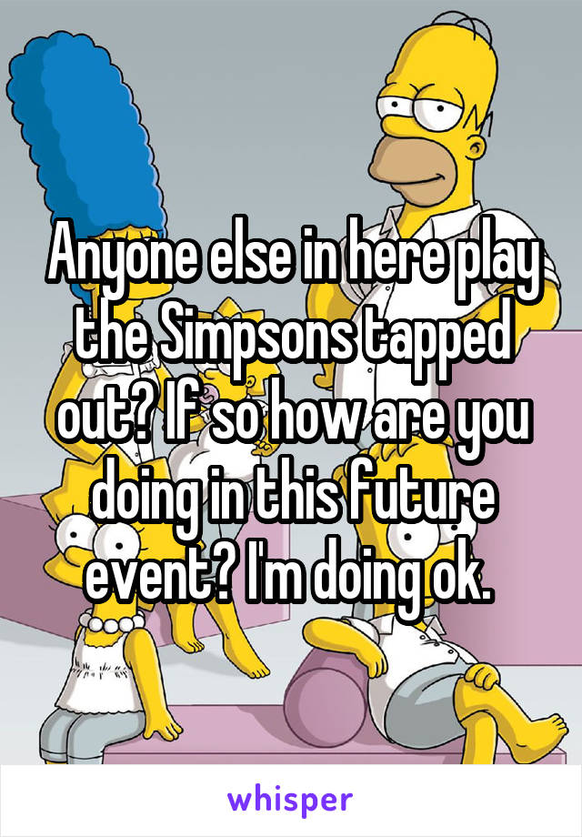 Anyone else in here play the Simpsons tapped out? If so how are you doing in this future event? I'm doing ok.