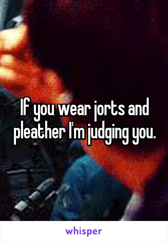 If you wear jorts and pleather I'm judging you.
