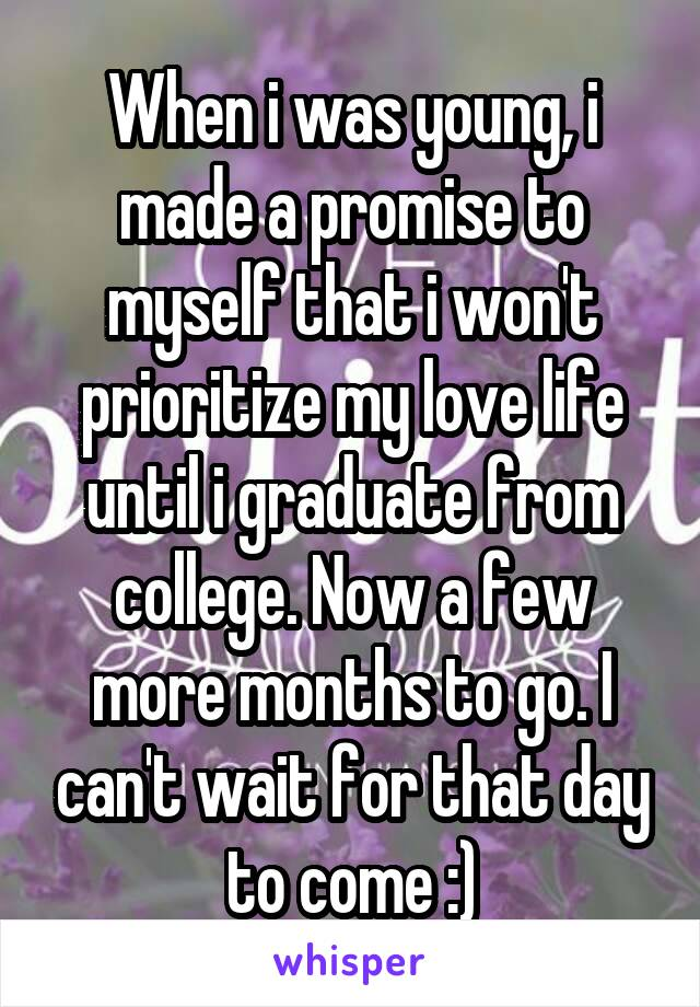 When i was young, i made a promise to myself that i won't prioritize my love life until i graduate from college. Now a few more months to go. I can't wait for that day to come :)