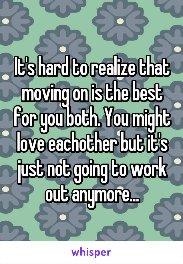 It's hard to realize that moving on is the best for you both. You might love eachother but it's just not going to work out anymore...