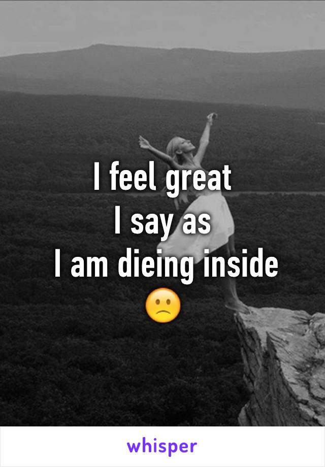 I feel great  I say as  I am dieing inside  🙁