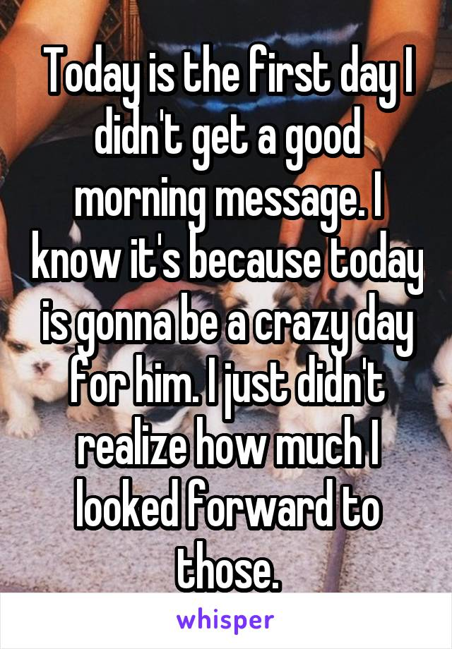 Today is the first day I didn't get a good morning message. I know it's because today is gonna be a crazy day for him. I just didn't realize how much I looked forward to those.