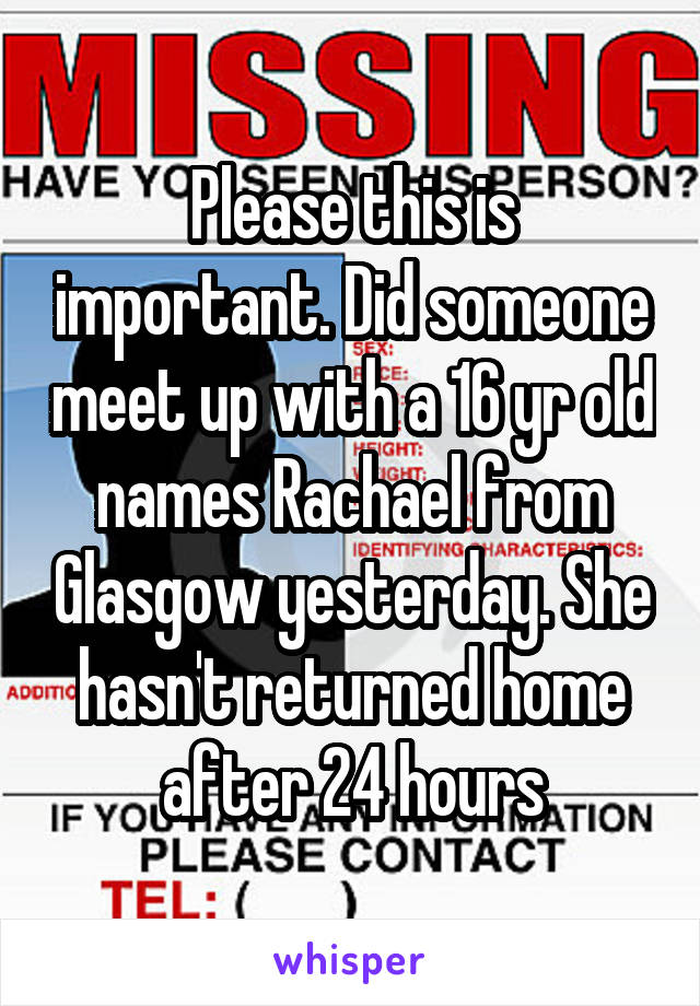 Please this is important. Did someone meet up with a 16 yr old names Rachael from Glasgow yesterday. She hasn't returned home after 24 hours