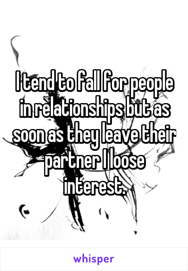 I tend to fall for people in relationships but as soon as they leave their partner I loose interest.