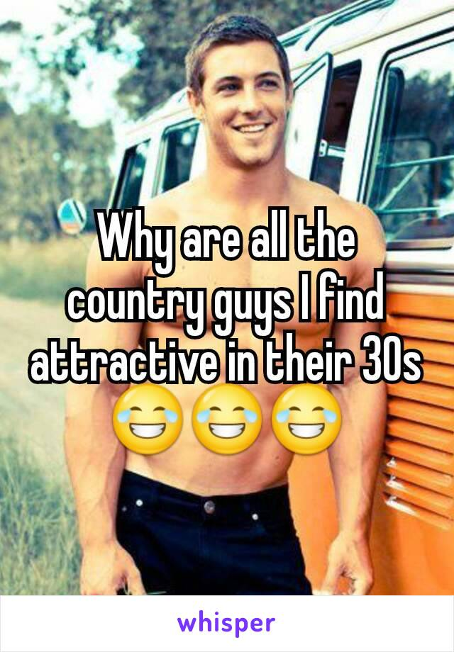 Why are all the country guys I find attractive in their 30s 😂😂😂
