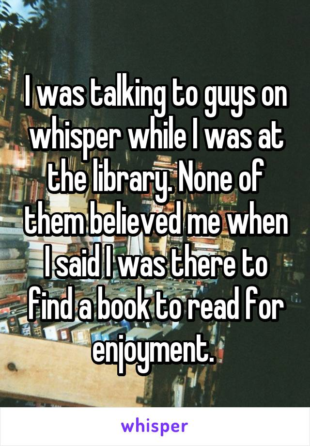 I was talking to guys on whisper while I was at the library. None of them believed me when I said I was there to find a book to read for enjoyment.