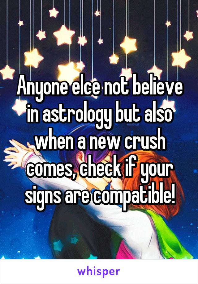 Anyone elce not believe in astrology but also when a new crush comes, check if your signs are compatible!