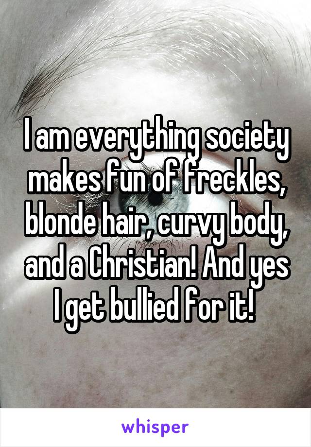 I am everything society makes fun of freckles, blonde hair, curvy body, and a Christian! And yes I get bullied for it!