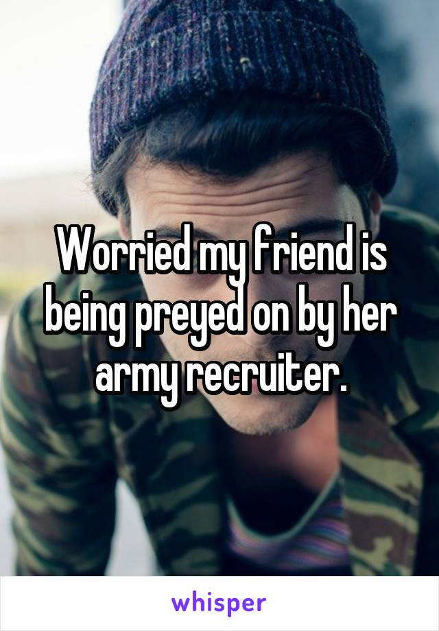 Worried my friend is being preyed on by her army recruiter.