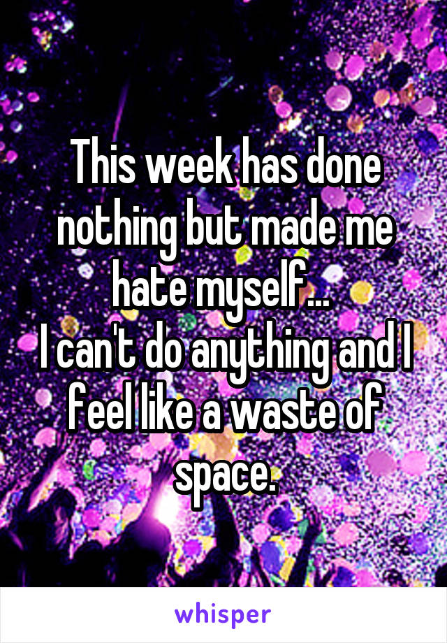This week has done nothing but made me hate myself...  I can't do anything and I feel like a waste of space.