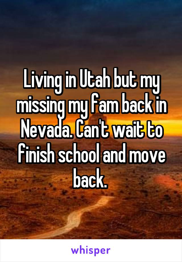 Living in Utah but my missing my fam back in Nevada. Can't wait to finish school and move back.