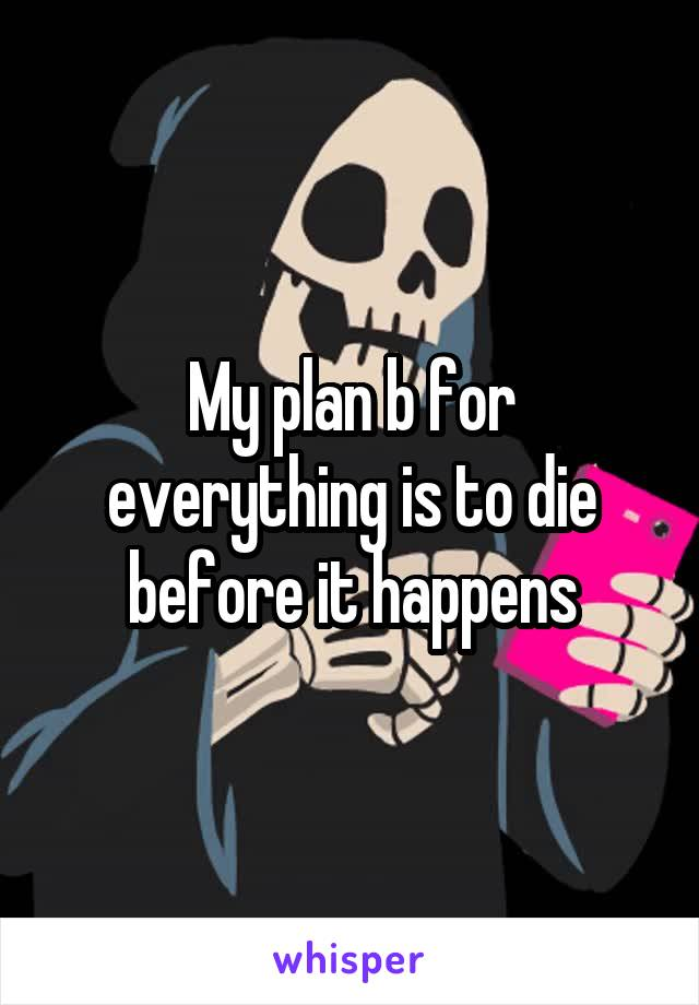 My plan b for everything is to die before it happens