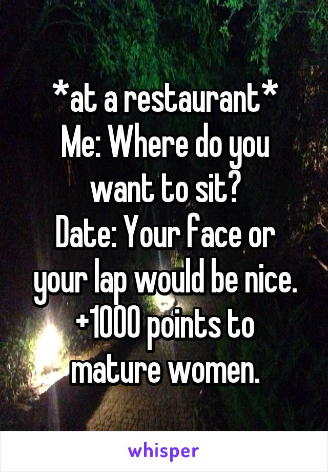 *at a restaurant* Me: Where do you want to sit? Date: Your face or your lap would be nice. +1000 points to mature women.