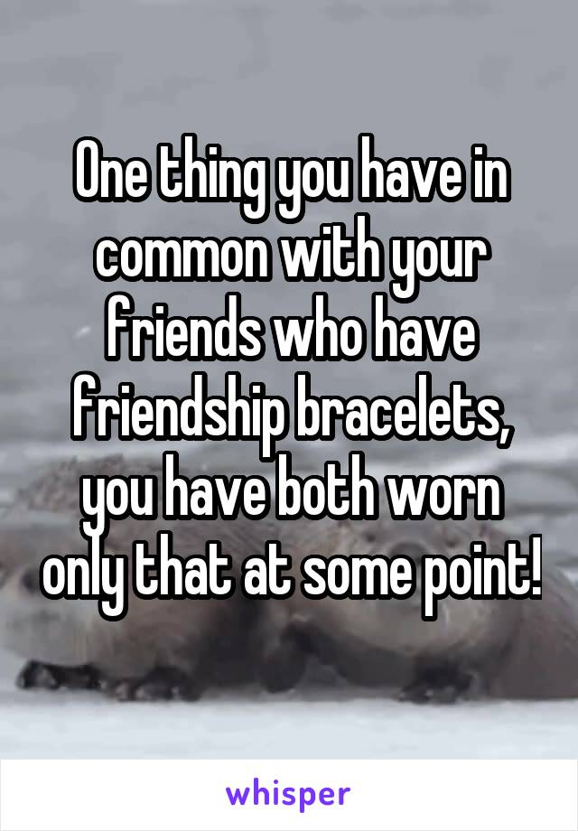 One thing you have in common with your friends who have friendship bracelets, you have both worn only that at some point!