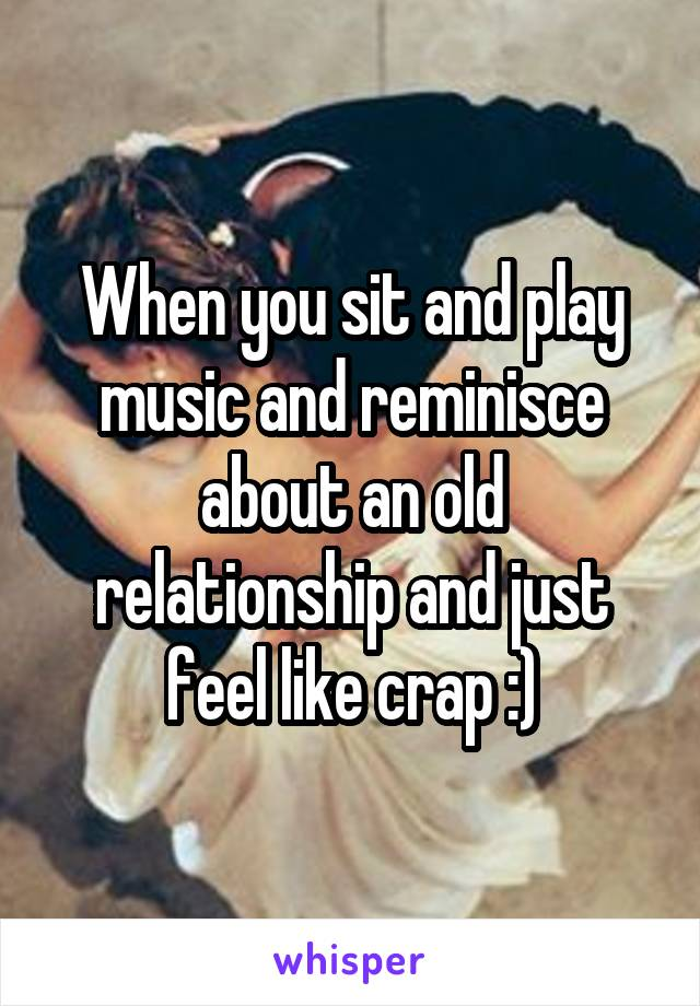 When you sit and play music and reminisce about an old relationship and just feel like crap :)