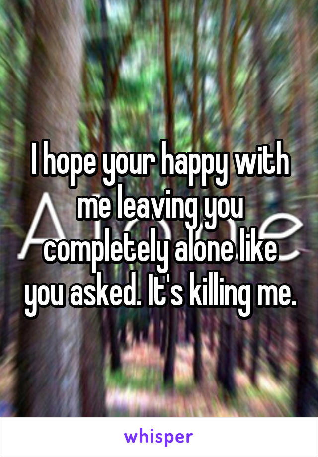 I hope your happy with me leaving you completely alone like you asked. It's killing me.