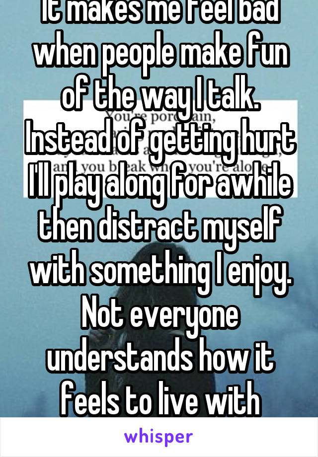 It makes me feel bad when people make fun of the way I talk. Instead of getting hurt I'll play along for awhile then distract myself with something I enjoy. Not everyone understands how it feels to live with epilepsy.