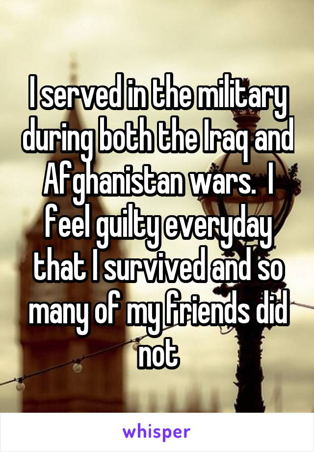 I served in the military during both the Iraq and Afghanistan wars.  I feel guilty everyday that I survived and so many of my friends did not