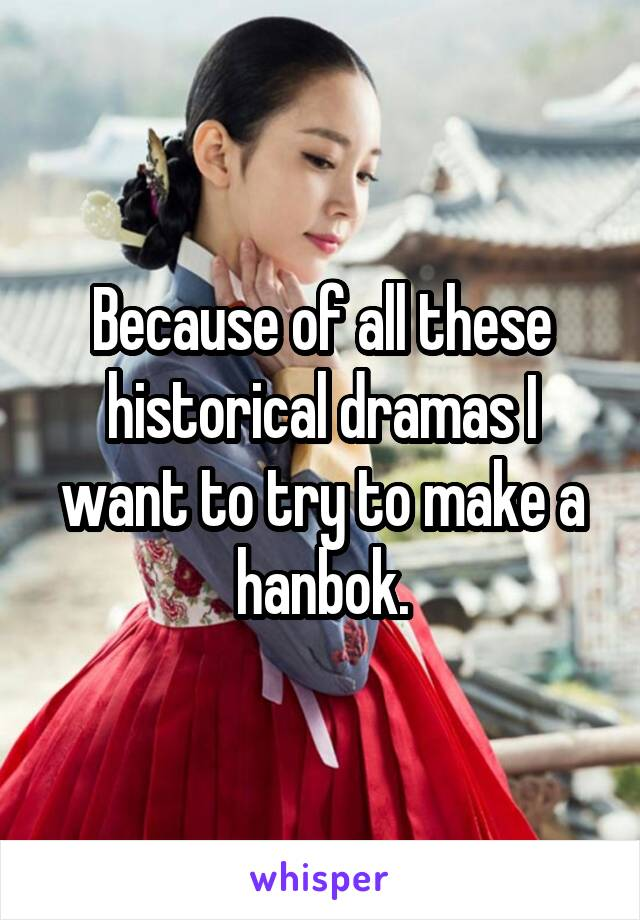 Because of all these historical dramas I want to try to make a hanbok.