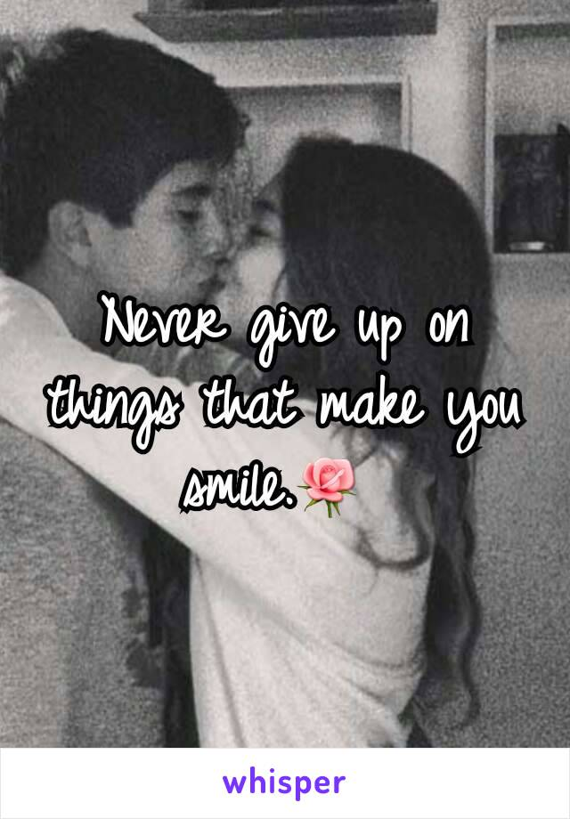 Never give up on things that make you smile.🌹