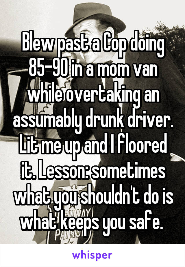 Blew past a Cop doing 85-90 in a mom van while overtaking an assumably drunk driver. Lit me up and I floored it. Lesson: sometimes what you shouldn't do is what keeps you safe.
