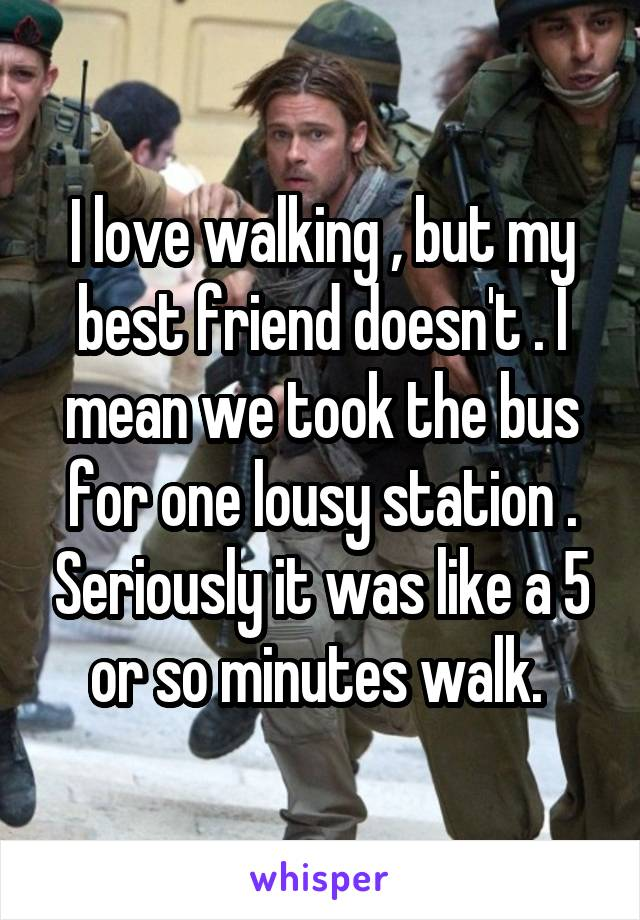 I love walking , but my best friend doesn't . I mean we took the bus for one lousy station . Seriously it was like a 5 or so minutes walk.