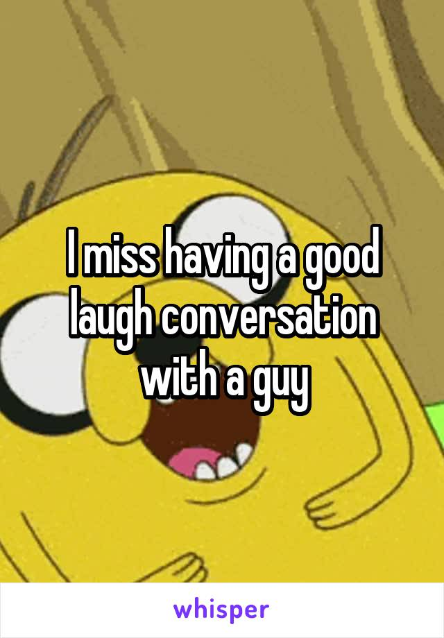I miss having a good laugh conversation with a guy