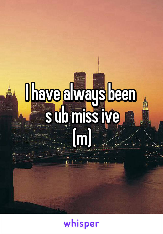 I have always been  s ub miss ive (m)
