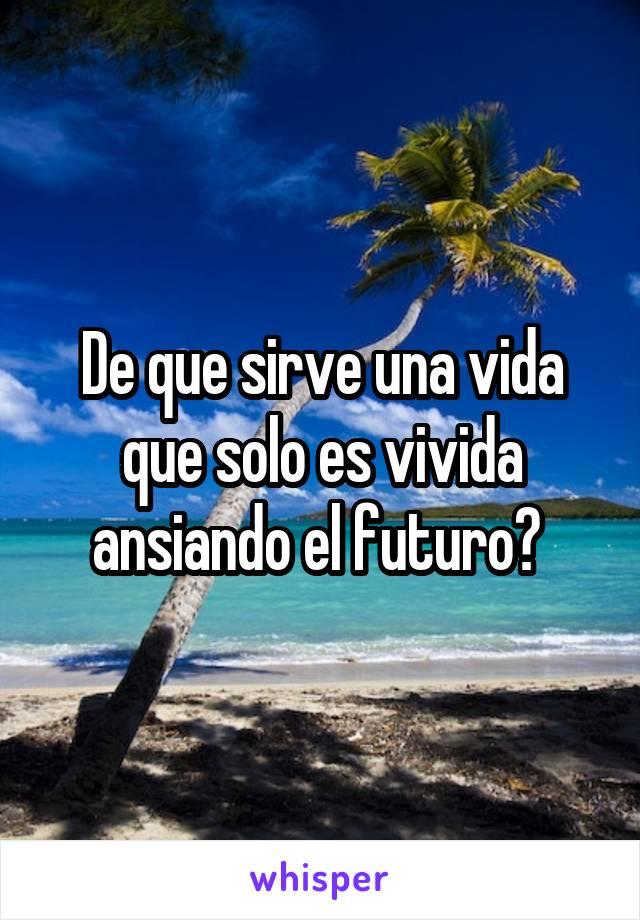 De que sirve una vida que solo es vivida ansiando el futuro?