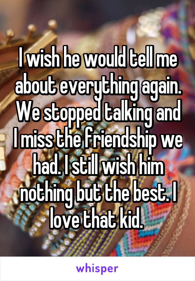 I wish he would tell me about everything again. We stopped talking and I miss the friendship we had. I still wish him nothing but the best. I love that kid.