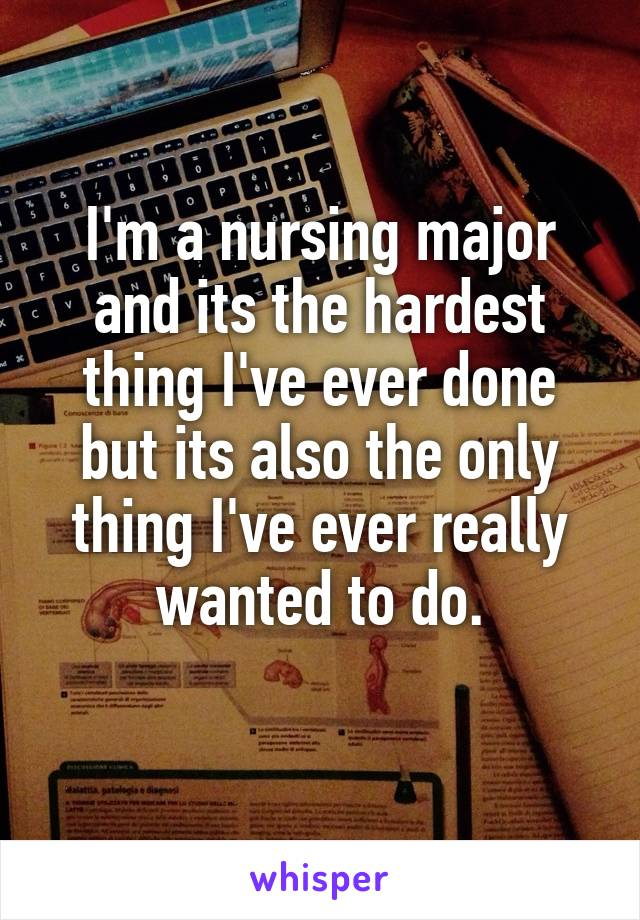 I'm a nursing major and its the hardest thing I've ever done but its also the only thing I've ever really wanted to do.